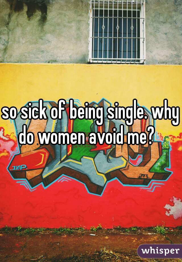 so sick of being single. why do women avoid me?