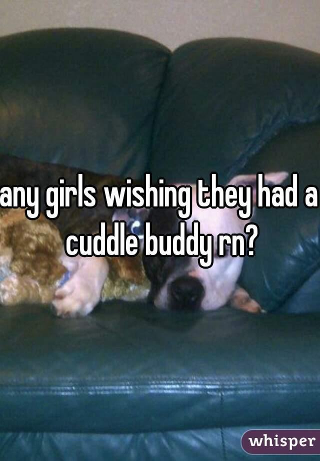 any girls wishing they had a cuddle buddy rn?