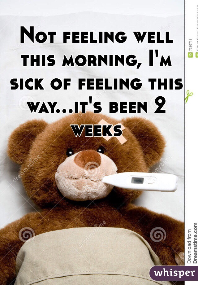 Not feeling well this morning, I'm sick of feeling this way...it's been 2 weeks