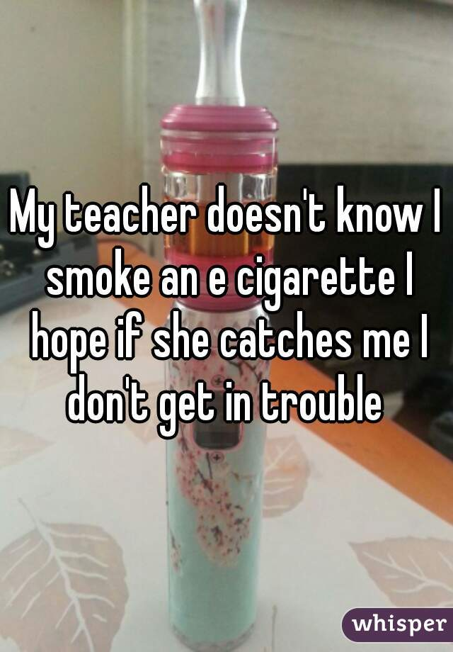 My teacher doesn't know I smoke an e cigarette I hope if she catches me I don't get in trouble