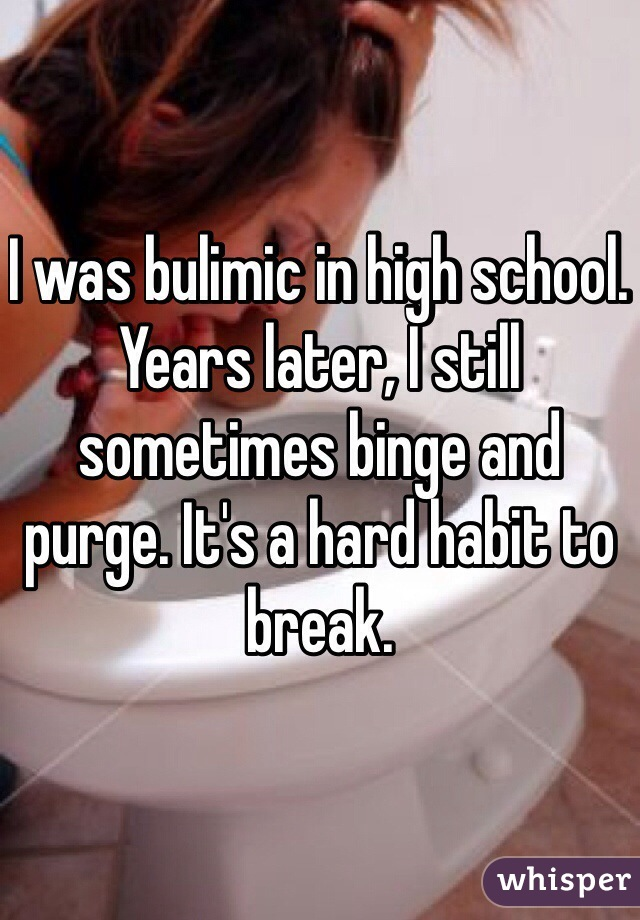 I was bulimic in high school. Years later, I still sometimes binge and purge. It's a hard habit to break.