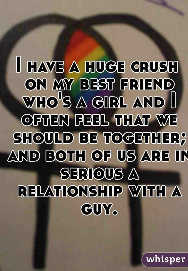 I have a huge crush on my best friend who's a girl and I often feel that we should be together; and both of us are in serious a relationship with a guy.