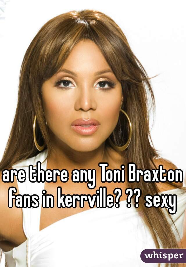 are there any Toni Braxton fans in kerrville? ?? sexy