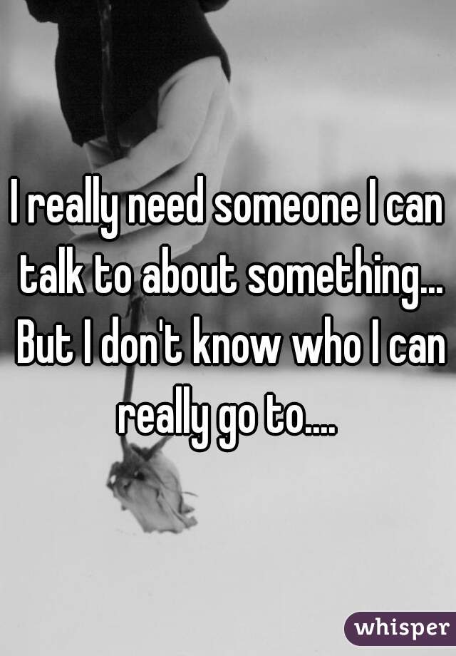 I really need someone I can talk to about something... But I don't know who I can really go to....