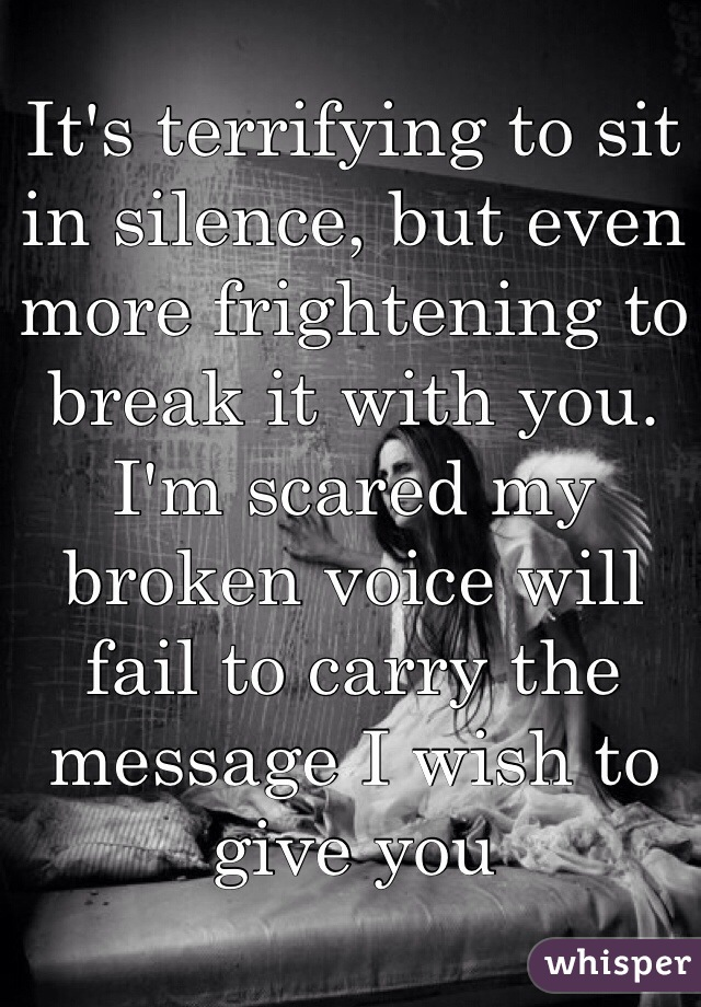 It's terrifying to sit in silence, but even more frightening to break it with you. I'm scared my broken voice will fail to carry the message I wish to give you