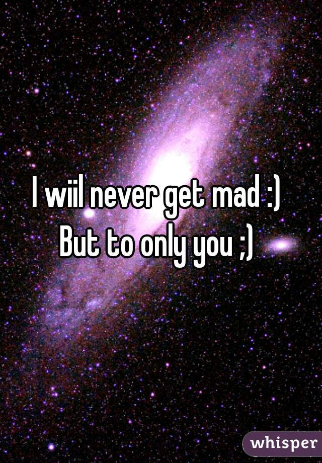 I wiil never get mad :)  But to only you ;)