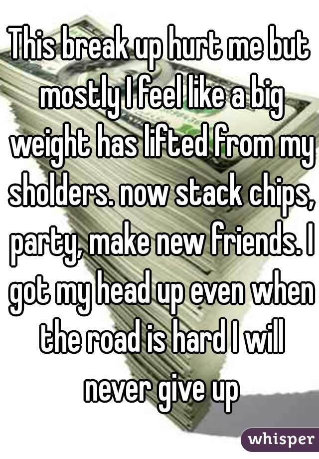 This break up hurt me but mostly I feel like a big weight has lifted from my sholders. now stack chips, party, make new friends. I got my head up even when the road is hard I will never give up