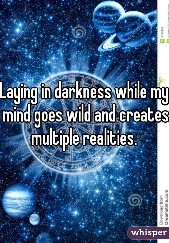 Laying in darkness while my mind goes wild and creates multiple realities.
