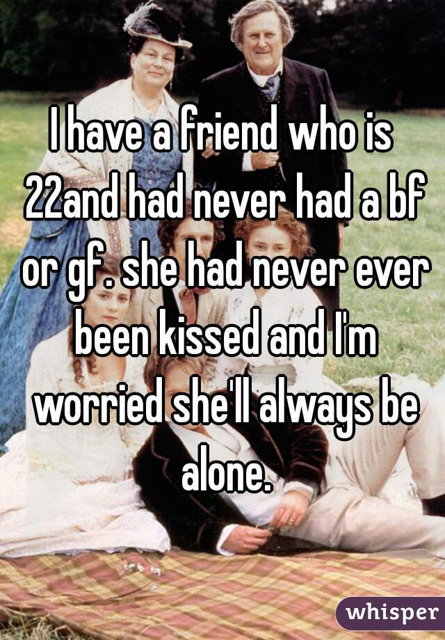I have a friend who is 22and had never had a bf or gf. she had never ever been kissed and I'm worried she'll always be alone.