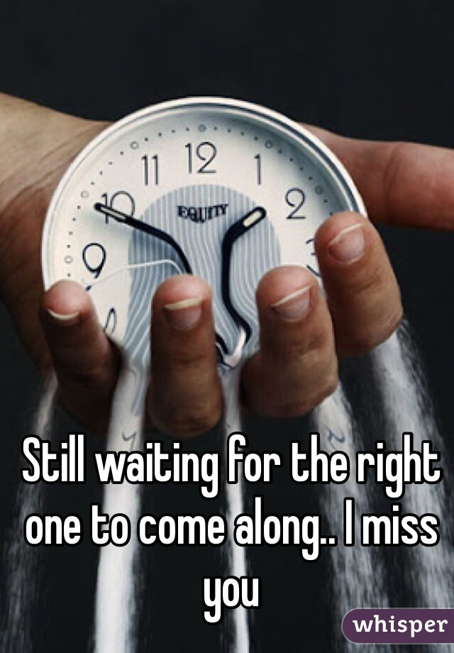 Still waiting for the right one to come along.. I miss you