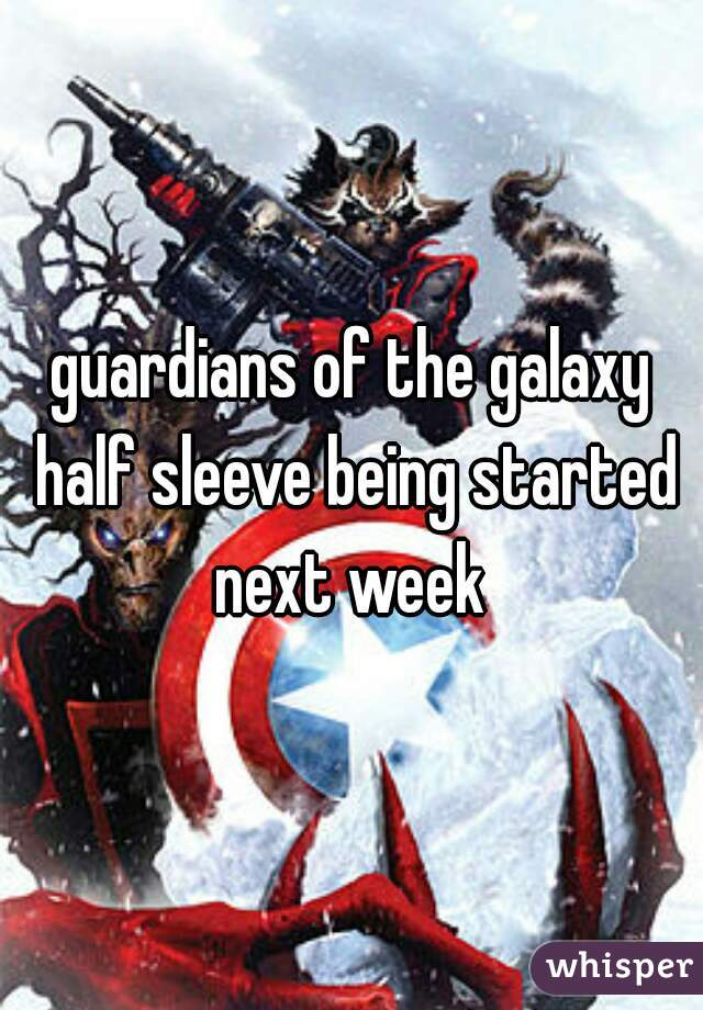 guardians of the galaxy half sleeve being started next week