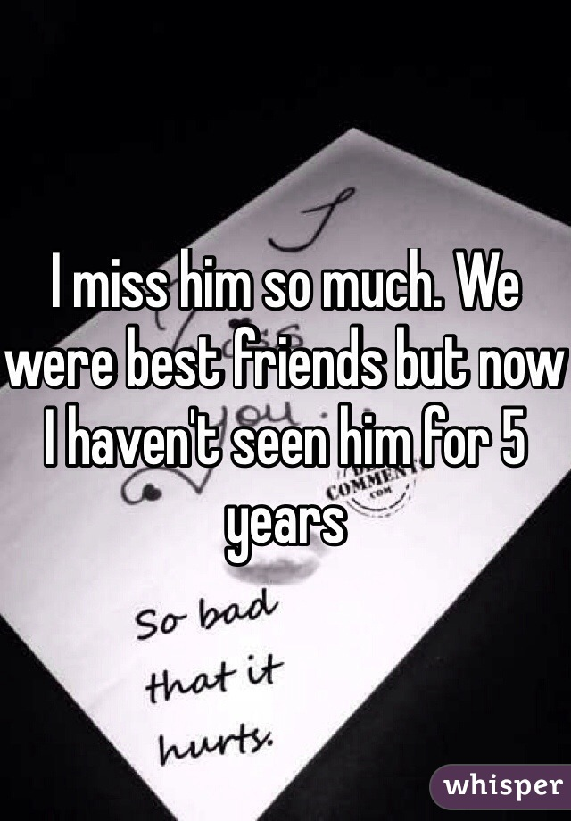 I miss him so much. We were best friends but now I haven't seen him for 5 years