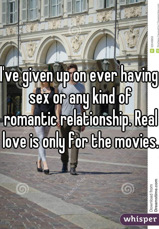 I've given up on ever having sex or any kind of romantic relationship. Real love is only for the movies.