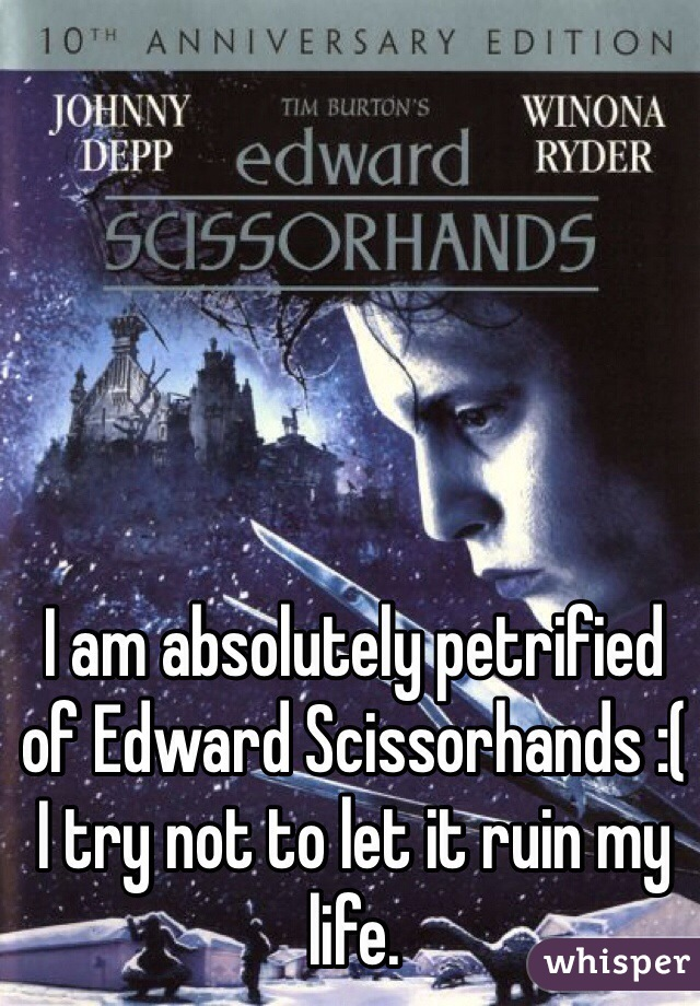 I am absolutely petrified of Edward Scissorhands :( I try not to let it ruin my life.