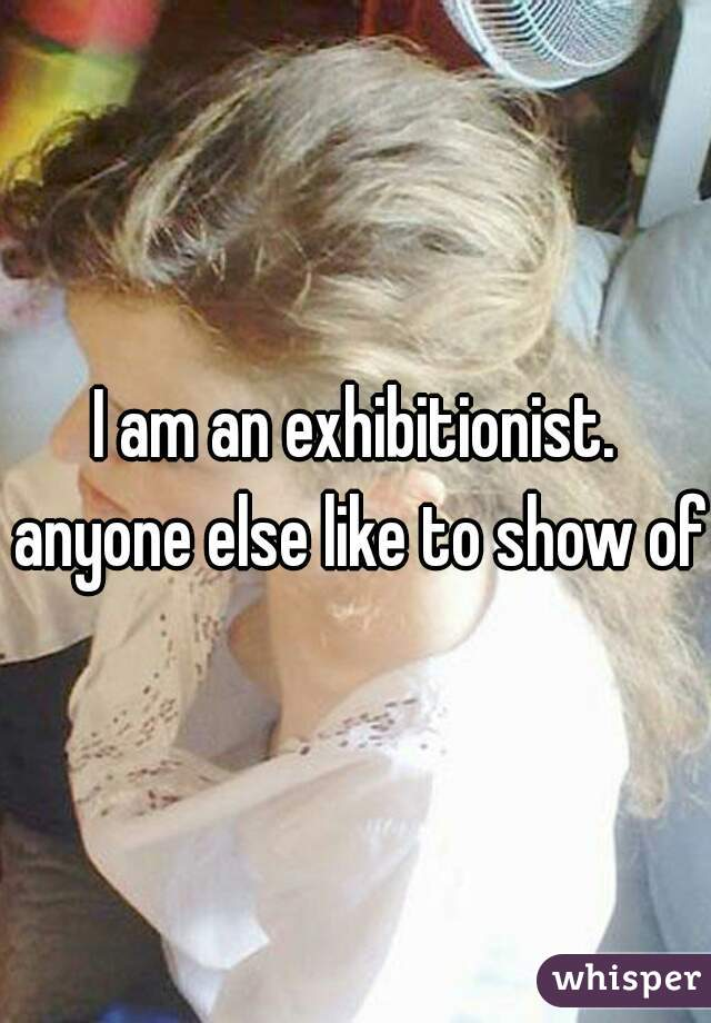 I am an exhibitionist. anyone else like to show off