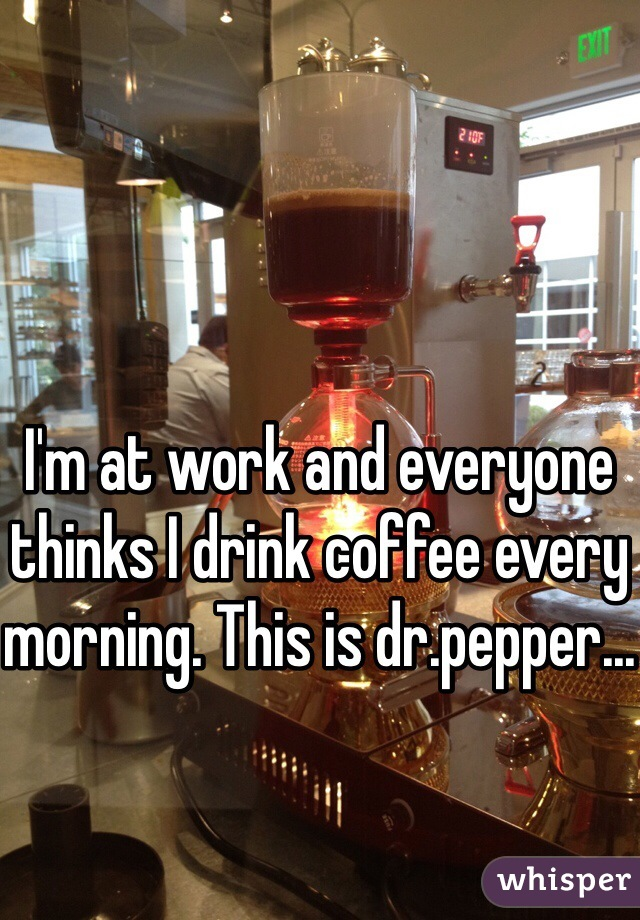 I'm at work and everyone thinks I drink coffee every morning. This is dr.pepper...