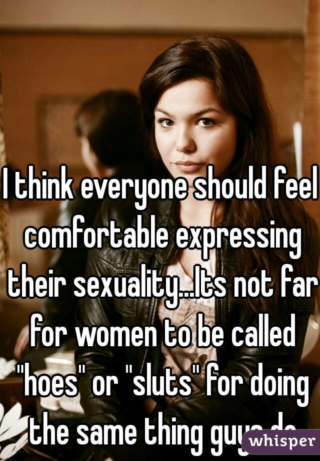 """I think everyone should feel comfortable expressing their sexuality...Its not far for women to be called """"hoes"""" or """"sluts"""" for doing the same thing guys do"""