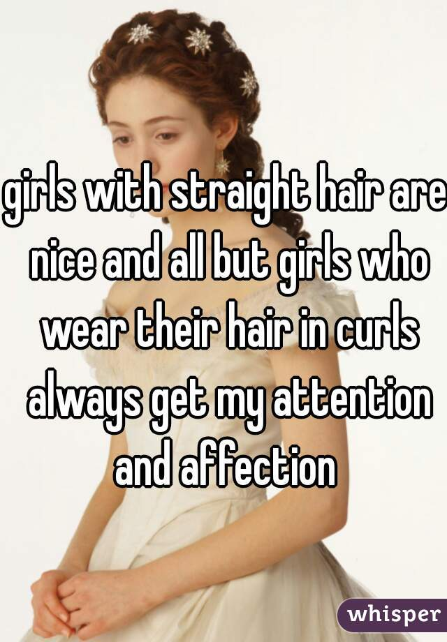girls with straight hair are nice and all but girls who wear their hair in curls always get my attention and affection