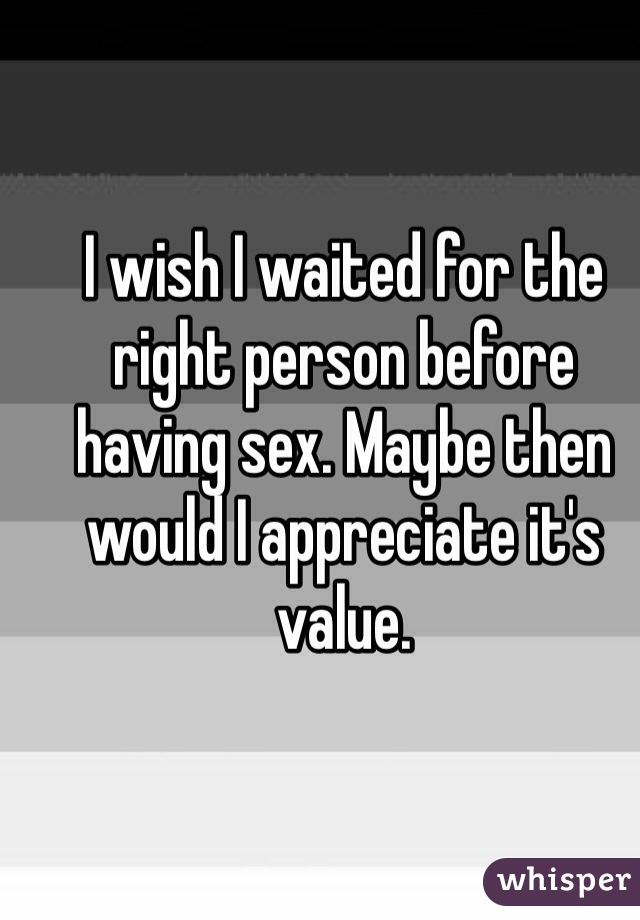 I wish I waited for the right person before having sex. Maybe then would I appreciate it's value.