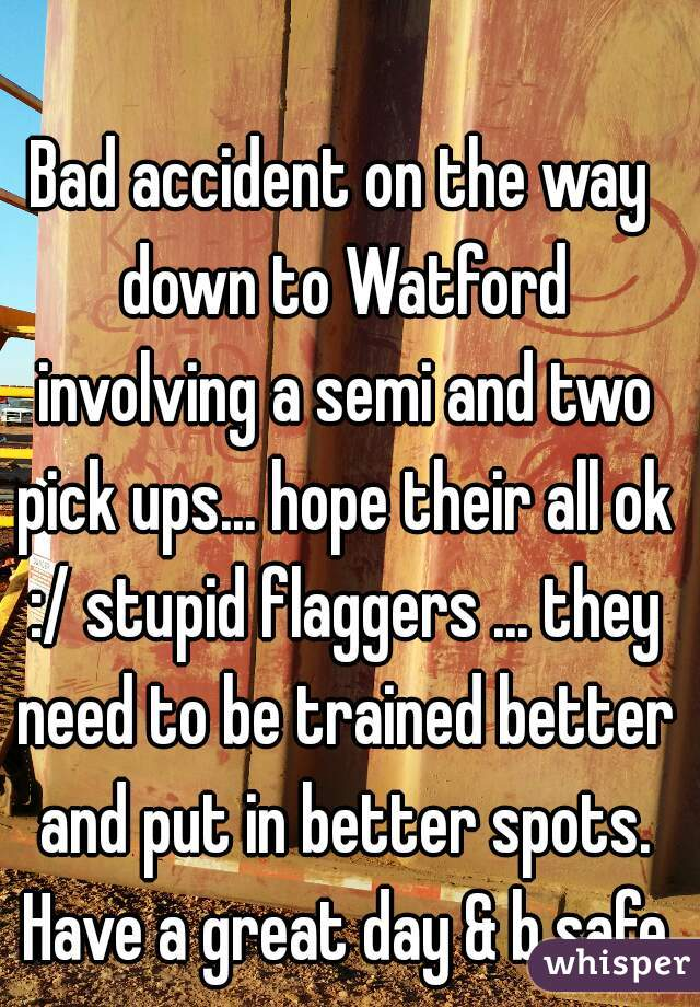 Bad accident on the way down to Watford involving a semi and two pick ups... hope their all ok :/ stupid flaggers ... they need to be trained better and put in better spots. Have a great day & b safe