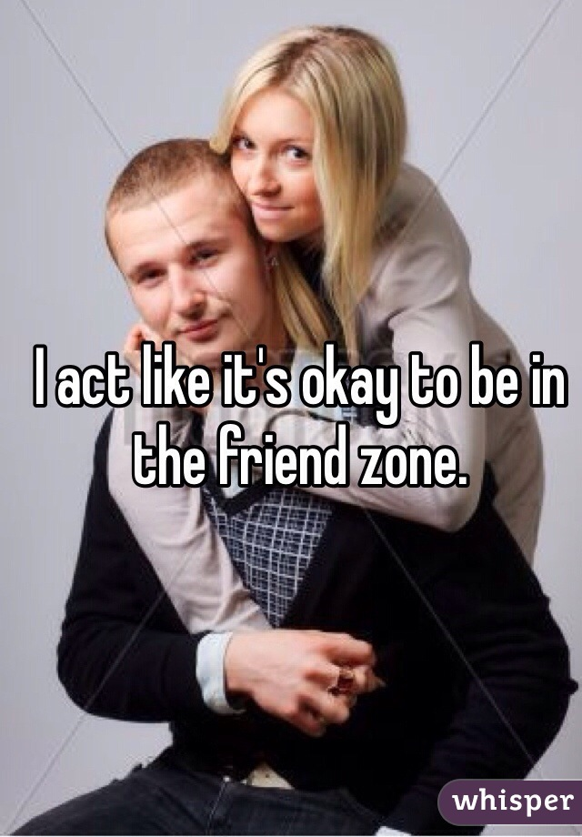 I act like it's okay to be in the friend zone.