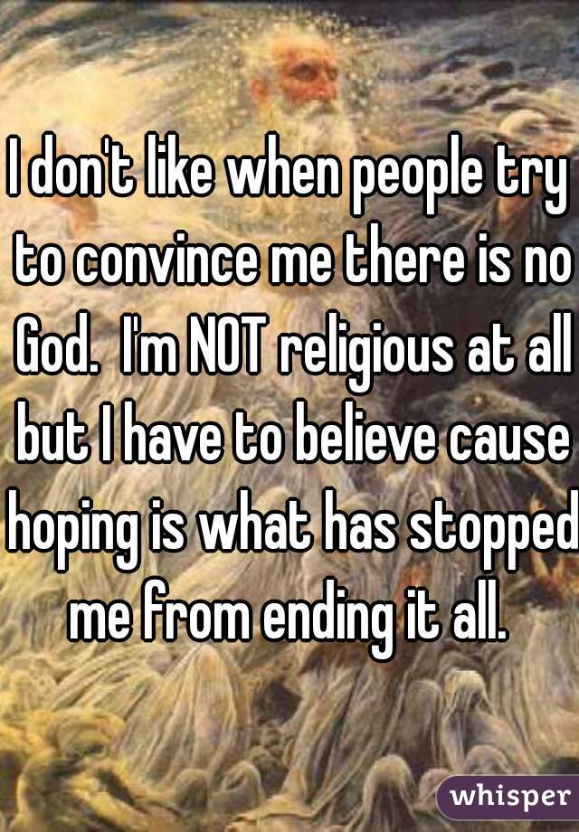 I don't like when people try to convince me there is no God.  I'm NOT religious at all but I have to believe cause hoping is what has stopped me from ending it all.