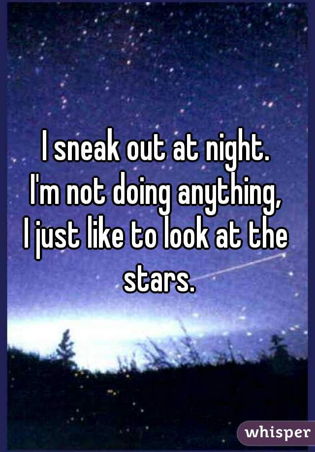 I sneak out at night.  I'm not doing anything, I just like to look at the stars.