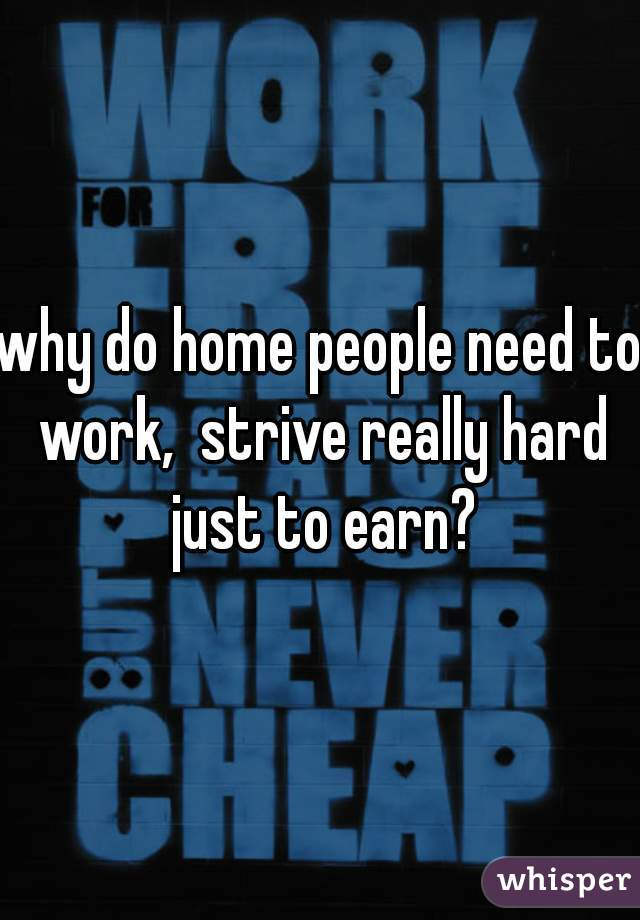 why do home people need to work,  strive really hard just to earn?