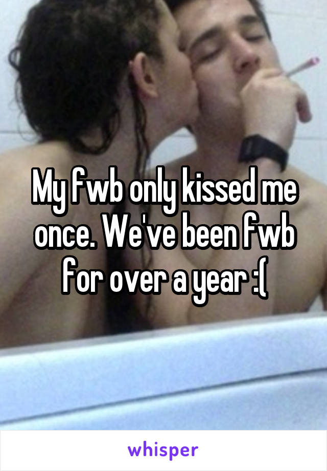 My fwb only kissed me once. We've been fwb for over a year :(