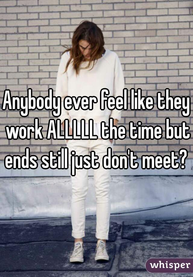 Anybody ever feel like they work ALLLLL the time but ends still just don't meet?