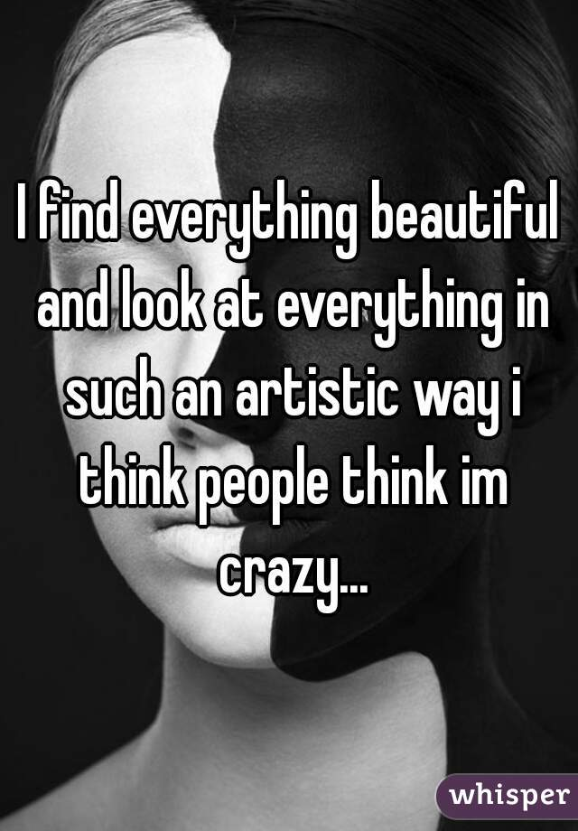 I find everything beautiful and look at everything in such an artistic way i think people think im crazy...