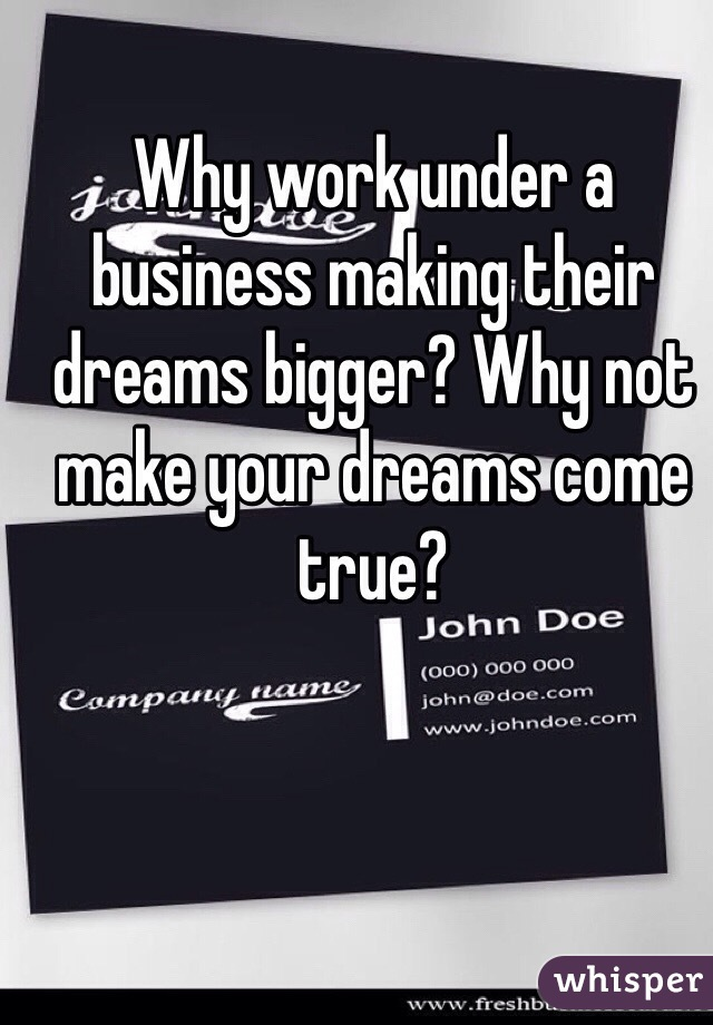 Why work under a business making their dreams bigger? Why not make your dreams come true?