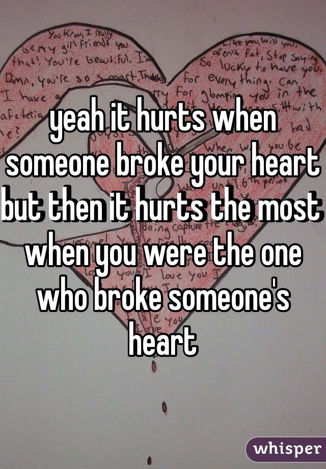 yeah it hurts when someone broke your heart but then it hurts the most when you were the one who broke someone's heart