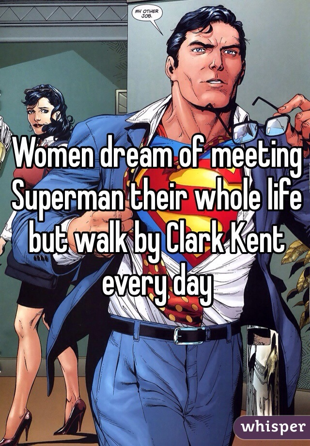 Women dream of meeting Superman their whole life but walk by Clark Kent every day