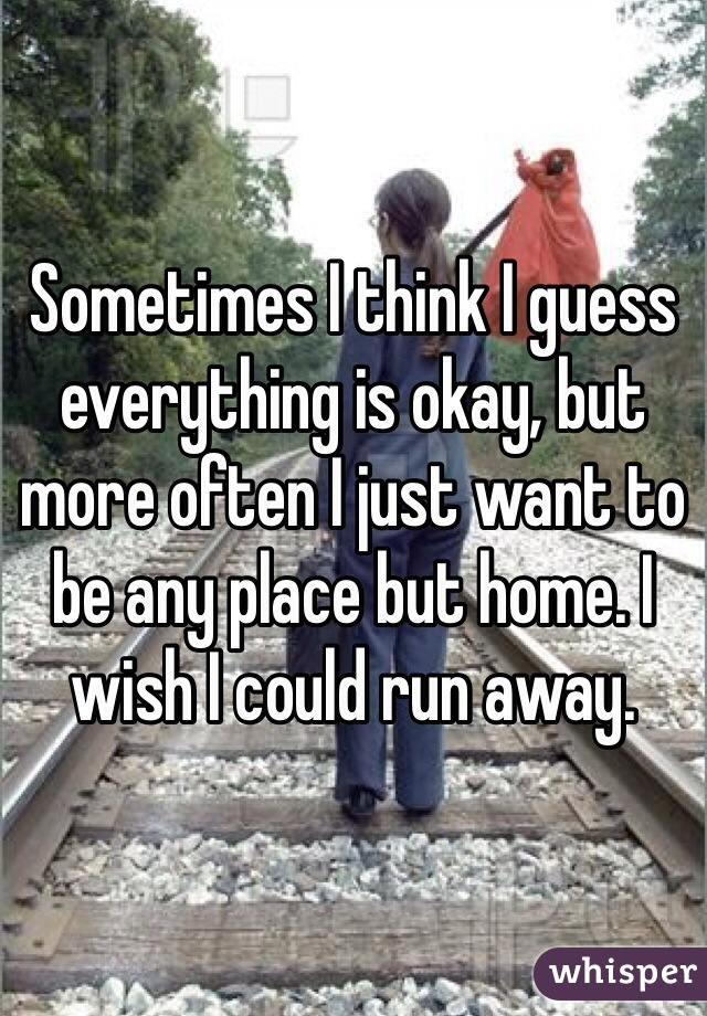 Sometimes I think I guess everything is okay, but more often I just want to be any place but home. I wish I could run away.