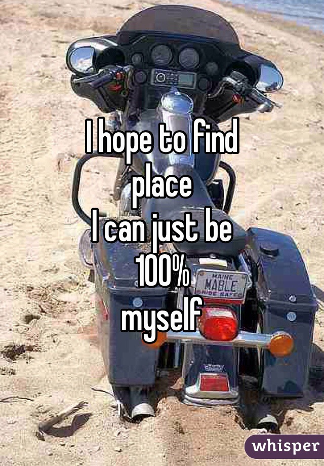 I hope to find place I can just be 100% myself