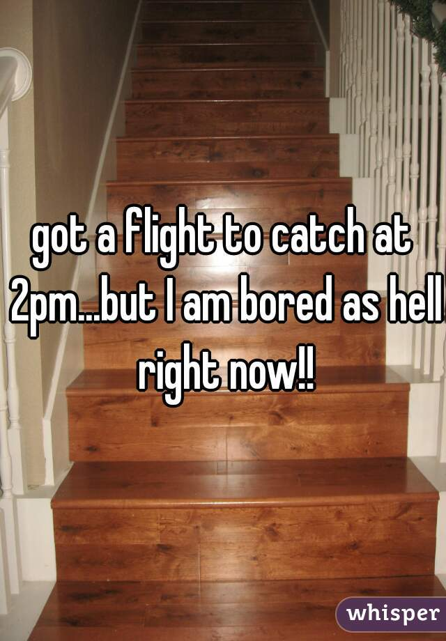 got a flight to catch at 2pm...but I am bored as hell right now!!
