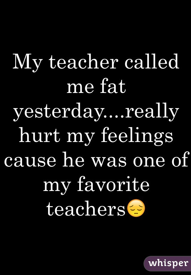 My teacher called me fat yesterday....really hurt my feelings cause he was one of my favorite teachers😔