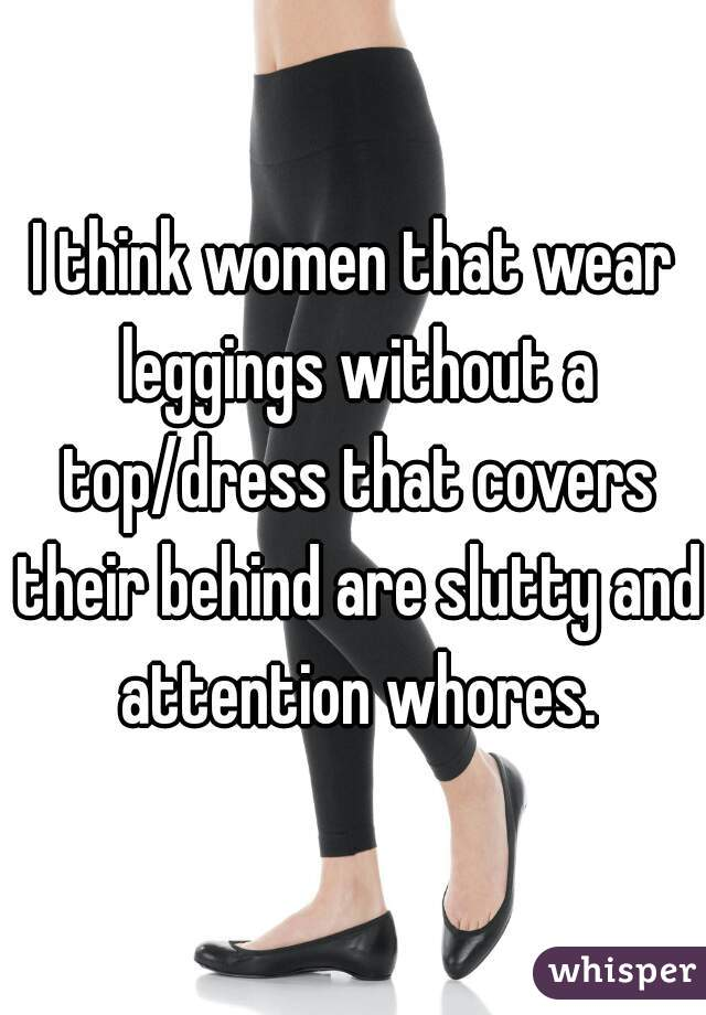 I think women that wear leggings without a top/dress that covers their behind are slutty and attention whores.