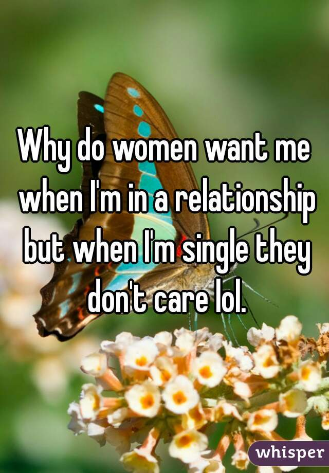 Why do women want me when I'm in a relationship but when I'm single they don't care lol.