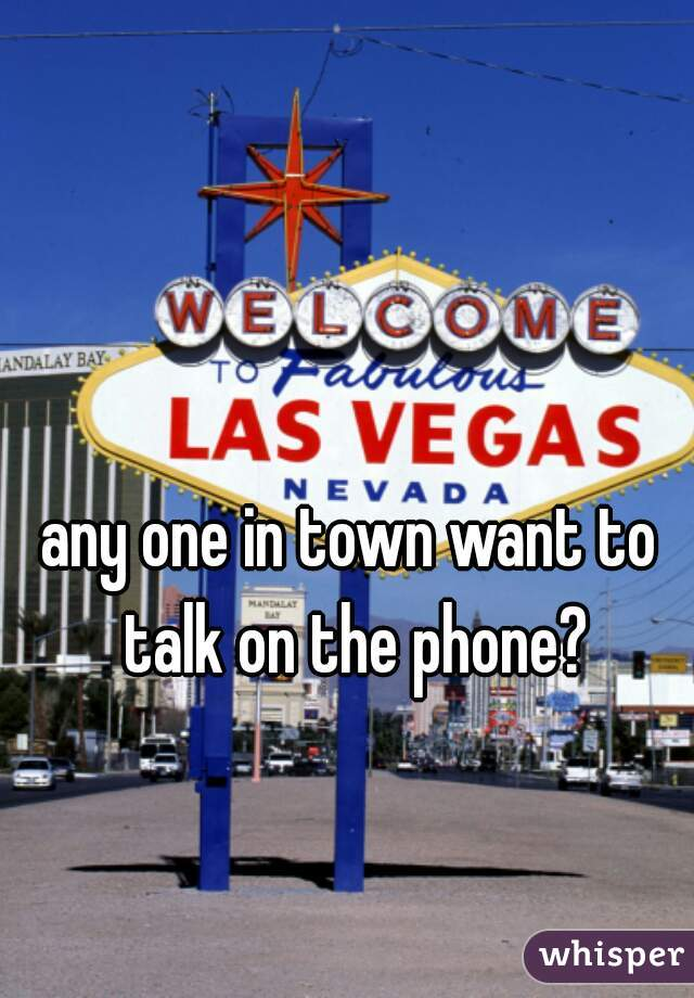any one in town want to talk on the phone?