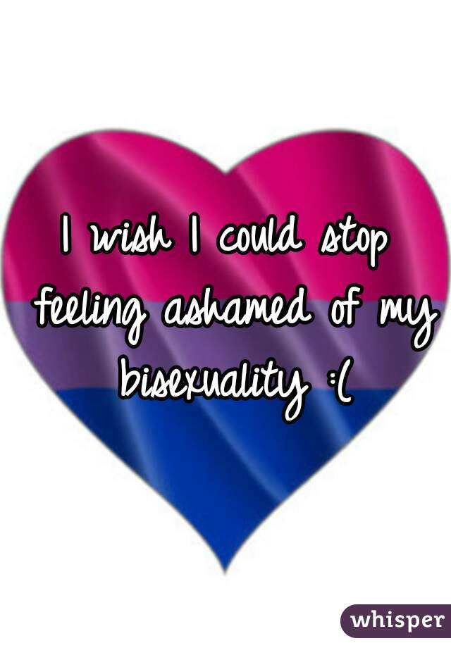 I wish I could stop feeling ashamed of my bisexuality :(