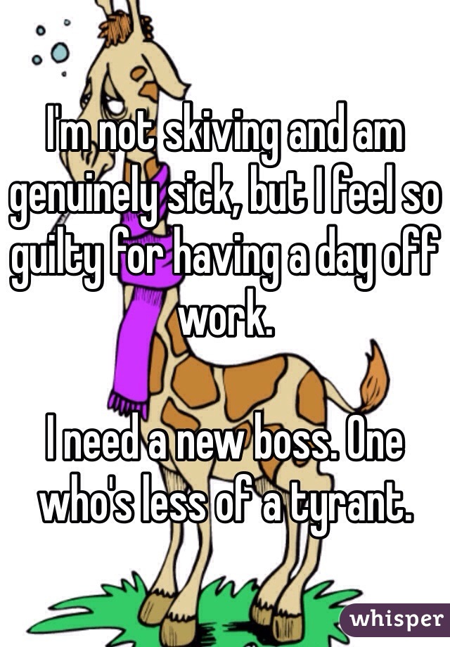 I'm not skiving and am genuinely sick, but I feel so guilty for having a day off work.  I need a new boss. One who's less of a tyrant.