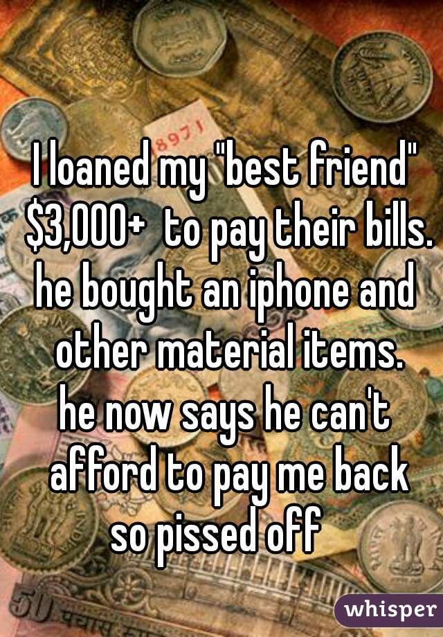 "I loaned my ""best friend"" $3,000+  to pay their bills.  he bought an iphone and other material items. he now says he can't afford to pay me back  so pissed off"