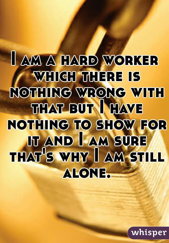 I am a hard worker which there is nothing wrong with that but I have nothing to show for it and I am sure that's why I am still alone.