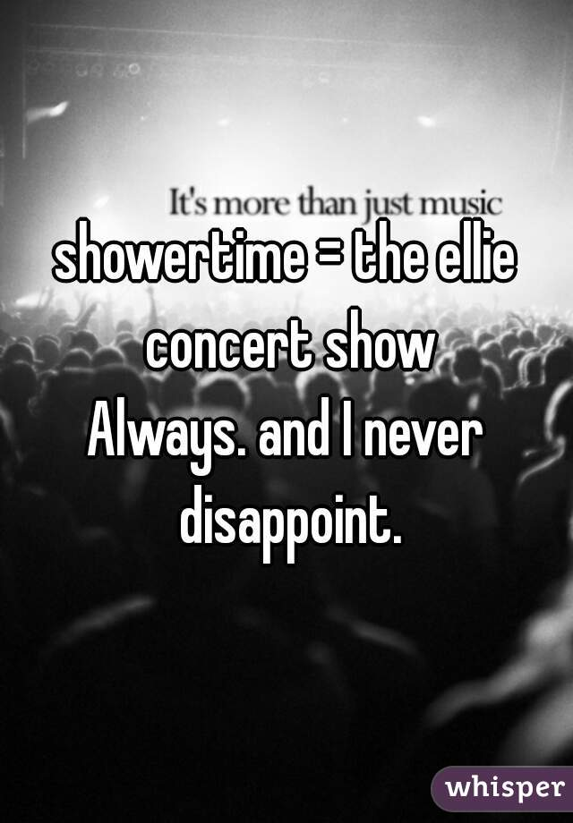 showertime = the ellie concert show Always. and I never disappoint.