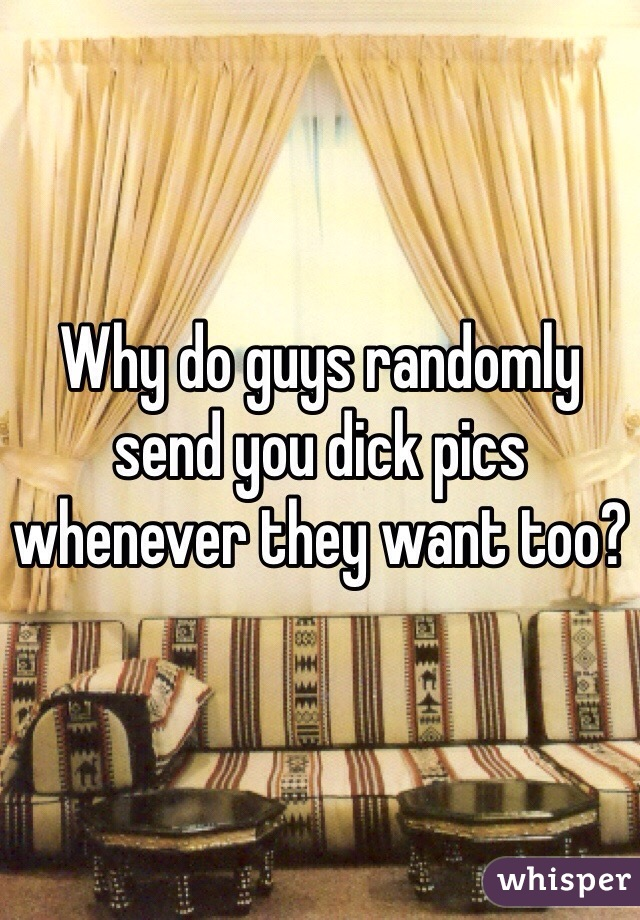 Why do guys randomly send you dick pics whenever they want too?
