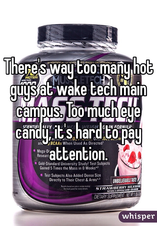 There's way too many hot guys at wake tech main campus. Too much eye candy, it's hard to pay attention.