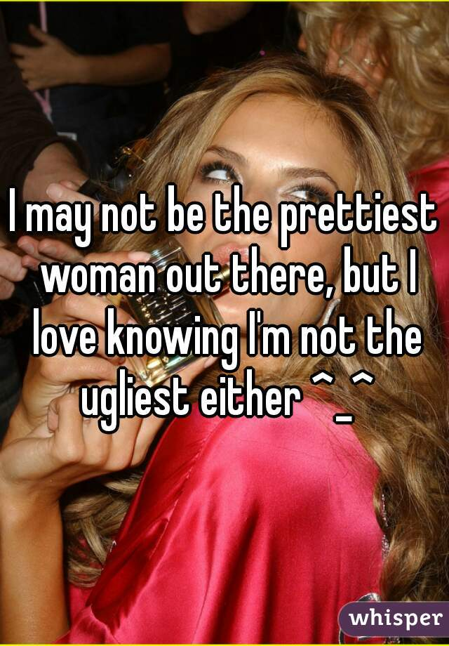I may not be the prettiest woman out there, but I love knowing I'm not the ugliest either ^_^