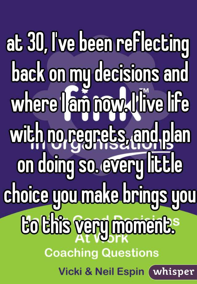 at 30, I've been reflecting back on my decisions and where I am now. I live life with no regrets, and plan on doing so. every little choice you make brings you to this very moment.